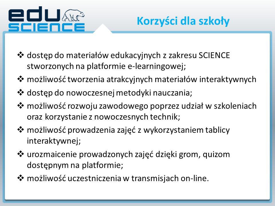 Korzyści dla szkoły  dostęp do materiałów edukacyjnych z zakresu SCIENCE stworzonych na platformie e-learningowej;  możliwość tworzenia atrakcyjnych materiałów interaktywnych  dostęp do nowoczesnej metodyki nauczania;  możliwość rozwoju zawodowego poprzez udział w szkoleniach oraz korzystanie z nowoczesnych technik;  możliwość prowadzenia zajęć z wykorzystaniem tablicy interaktywnej;  urozmaicenie prowadzonych zajęć dzięki grom, quizom dostępnym na platformie;  możliwość uczestniczenia w transmisjach on-line.
