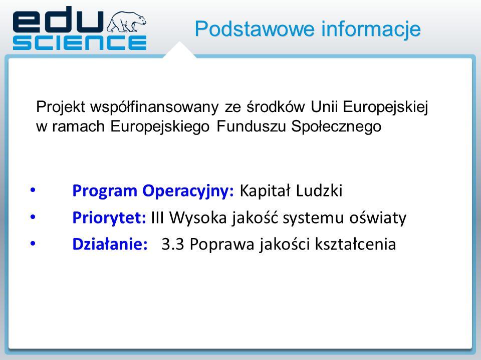 Podstawowe informacje Program Operacyjny: Kapitał Ludzki Priorytet: III Wysoka jakość systemu oświaty Działanie: 3.3 Poprawa jakości kształcenia Projekt współfinansowany ze środków Unii Europejskiej w ramach Europejskiego Funduszu Społecznego