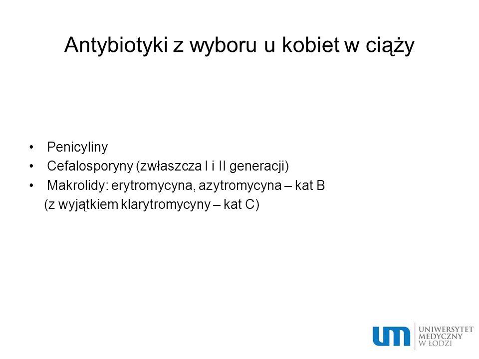 Antybiotyki z wyboru u kobiet w ciąży Penicyliny Cefalosporyny (zwłaszcza I i II generacji) Makrolidy: erytromycyna, azytromycyna – kat B (z wyjątkiem