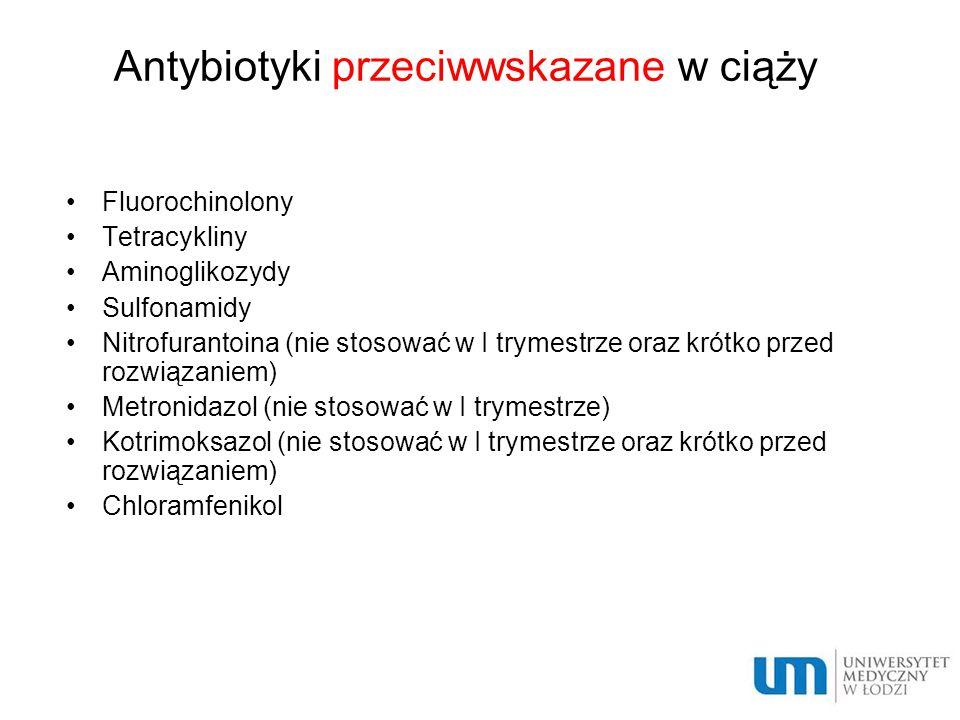 Antybiotyki przeciwwskazane w ciąży Fluorochinolony Tetracykliny Aminoglikozydy Sulfonamidy Nitrofurantoina (nie stosować w I trymestrze oraz krótko p