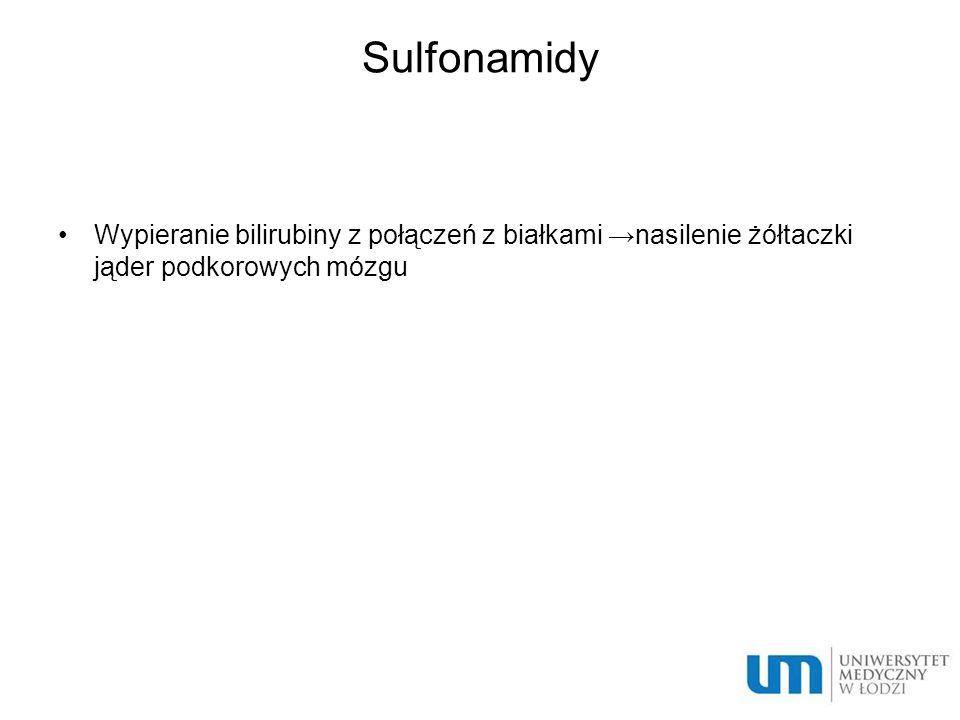 Sulfonamidy Wypieranie bilirubiny z połączeń z białkami →nasilenie żółtaczki jąder podkorowych mózgu