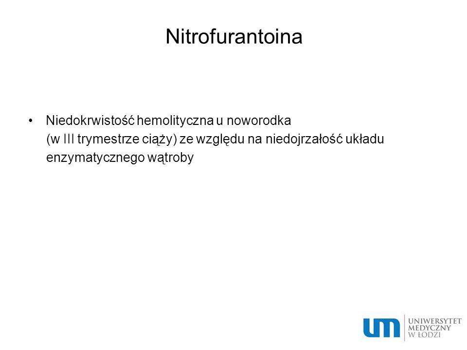 Nitrofurantoina Niedokrwistość hemolityczna u noworodka (w III trymestrze ciąży) ze względu na niedojrzałość układu enzymatycznego wątroby