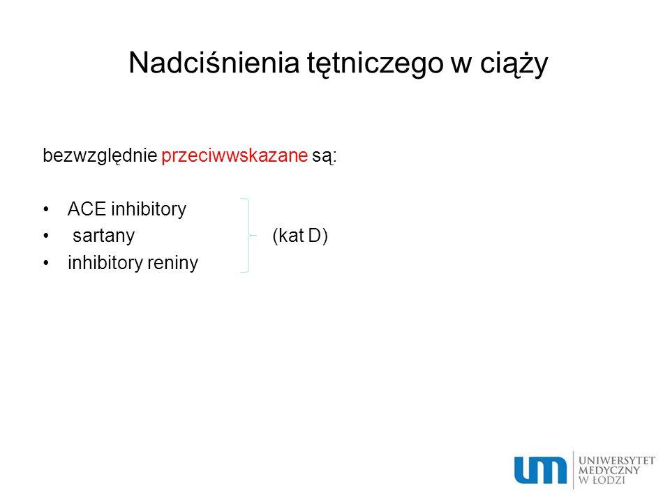 Nadciśnienia tętniczego w ciąży bezwzględnie przeciwwskazane są: ACE inhibitory sartany (kat D) inhibitory reniny