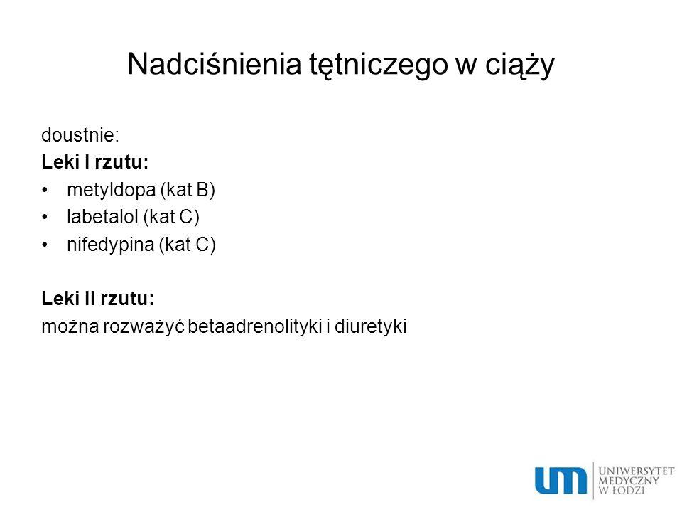 Nadciśnienia tętniczego w ciąży doustnie: Leki I rzutu: metyldopa (kat B) labetalol (kat C) nifedypina (kat C) Leki II rzutu: można rozważyć betaadren