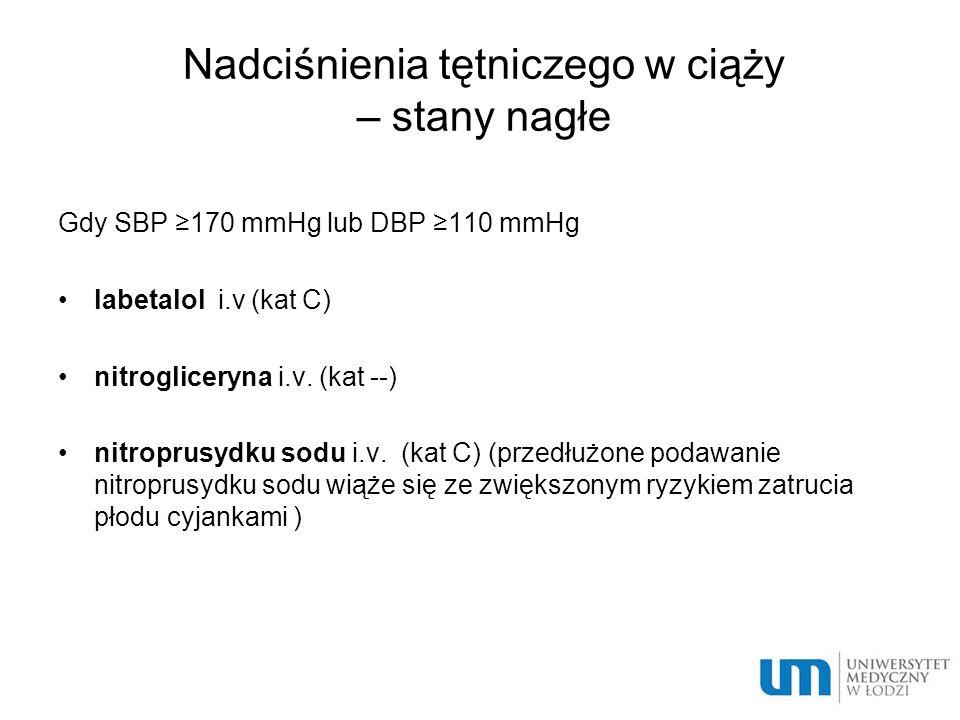 Nadciśnienia tętniczego w ciąży – stany nagłe Gdy SBP ≥170 mmHg lub DBP ≥110 mmHg labetalol i.v (kat C) nitrogliceryna i.v. (kat --) nitroprusydku sod