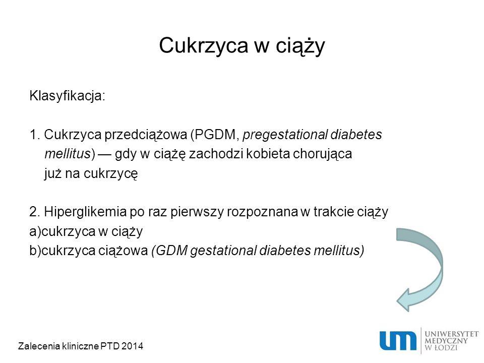 Cukrzyca w ciąży Klasyfikacja: 1. Cukrzyca przedciążowa (PGDM, pregestational diabetes mellitus) — gdy w ciążę zachodzi kobieta chorująca już na cukrz