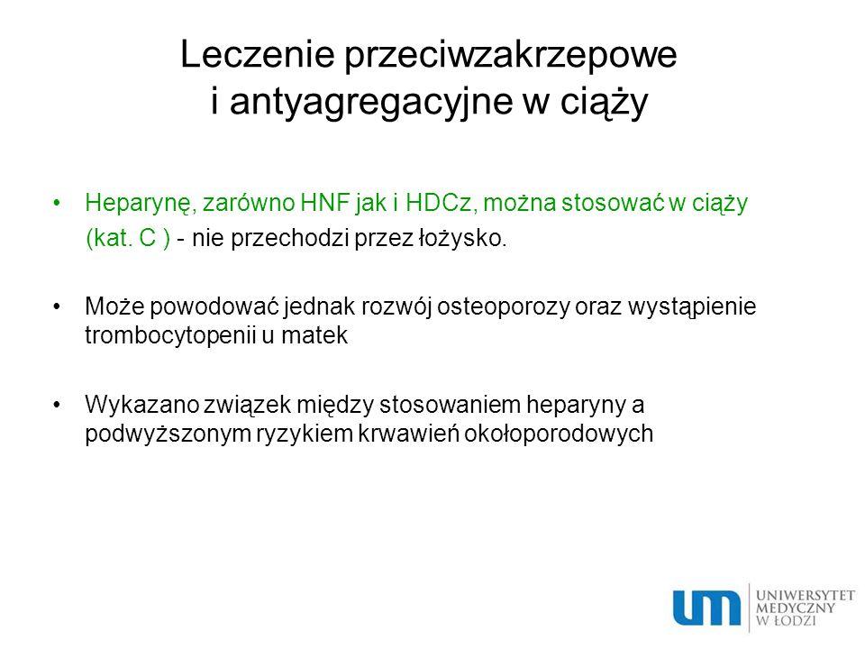 Leczenie przeciwzakrzepowe i antyagregacyjne w ciąży Heparynę, zarówno HNF jak i HDCz, można stosować w ciąży (kat. C ) - nie przechodzi przez łożysko
