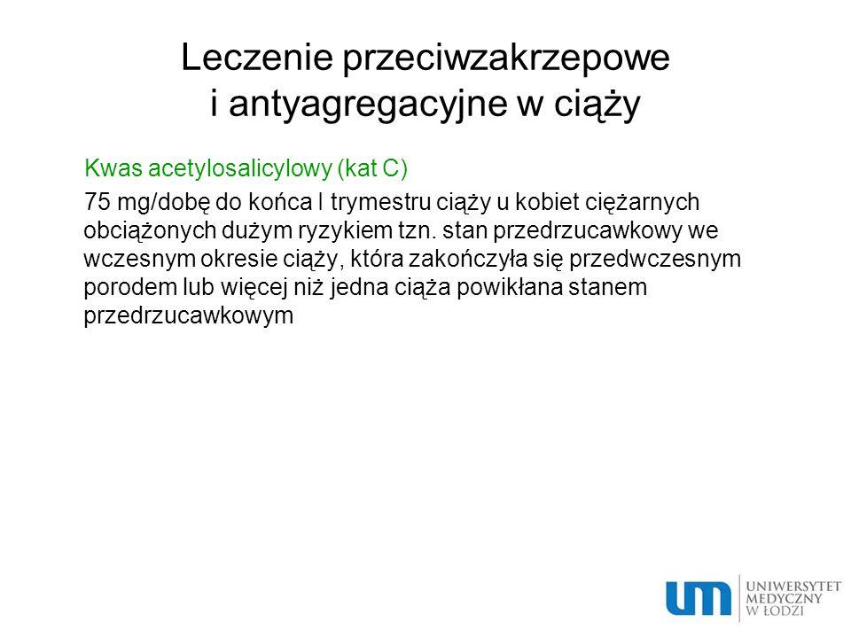 Leczenie przeciwzakrzepowe i antyagregacyjne w ciąży Kwas acetylosalicylowy (kat C) 75 mg/dobę do końca I trymestru ciąży u kobiet ciężarnych obciążon