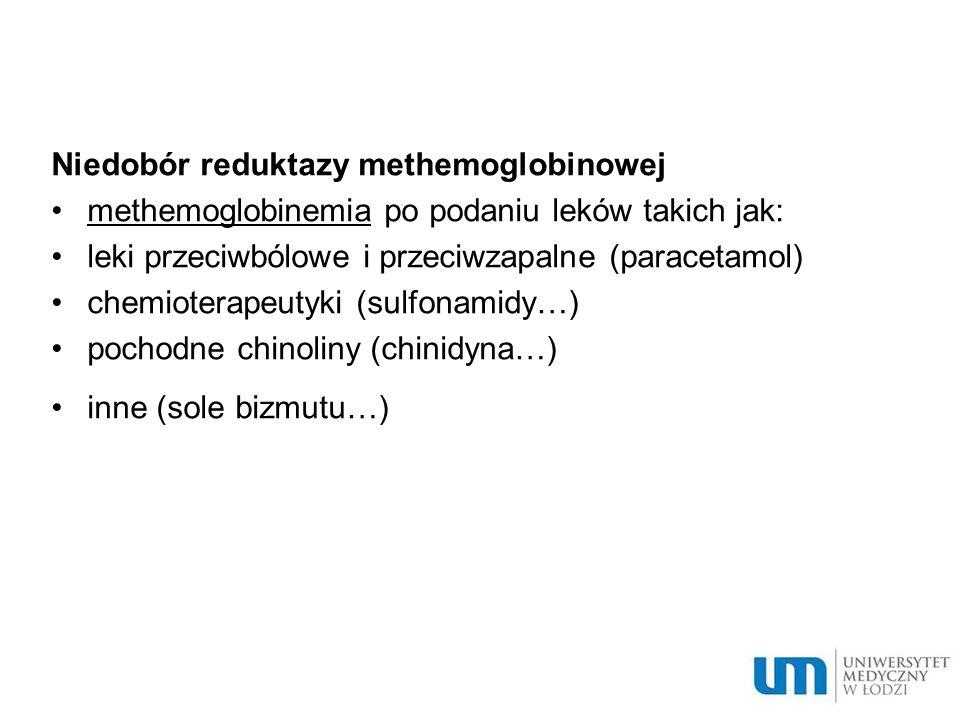 Niedobór reduktazy methemoglobinowej methemoglobinemia po podaniu leków takich jak: leki przeciwbólowe i przeciwzapalne (paracetamol) chemioterapeutyk
