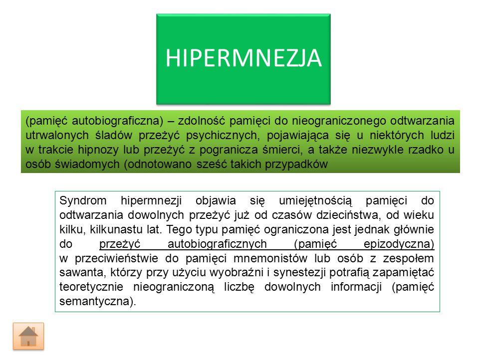 HIPERMNEZJA (pamięć autobiograficzna) – zdolność pamięci do nieograniczonego odtwarzania utrwalonych śladów przeżyć psychicznych, pojawiająca się u niektórych ludzi w trakcie hipnozy lub przeżyć z pogranicza śmierci, a także niezwykle rzadko u osób świadomych (odnotowano sześć takich przypadków Syndrom hipermnezji objawia się umiejętnością pamięci do odtwarzania dowolnych przeżyć już od czasów dzieciństwa, od wieku kilku, kilkunastu lat.