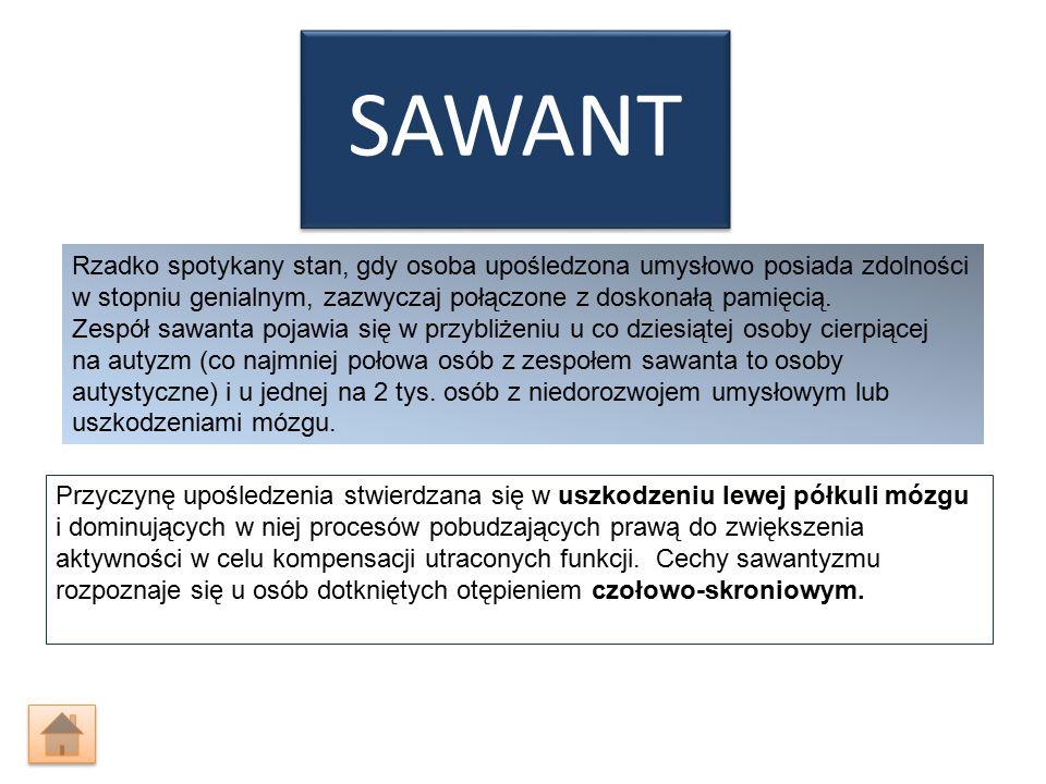 SAWANT Rzadko spotykany stan, gdy osoba upośledzona umysłowo posiada zdolności w stopniu genialnym, zazwyczaj połączone z doskonałą pamięcią. Zespół s