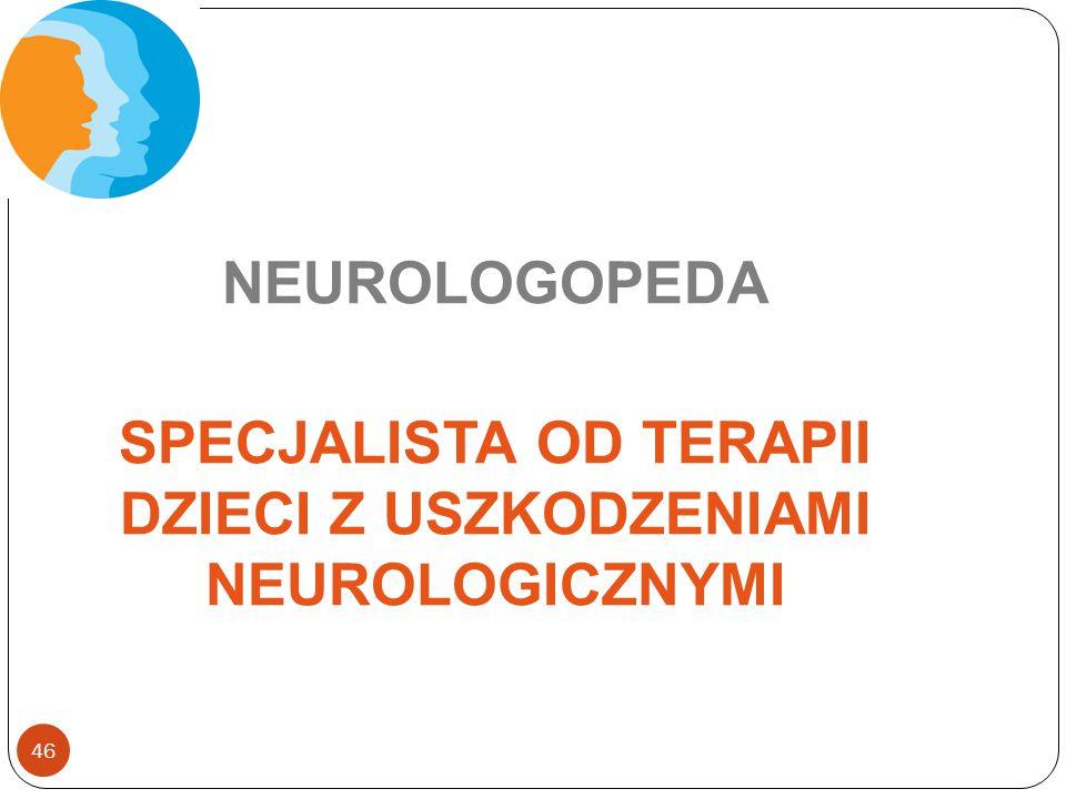 46 NEUROLOGOPEDA SPECJALISTA OD TERAPII DZIECI Z USZKODZENIAMI NEUROLOGICZNYMI
