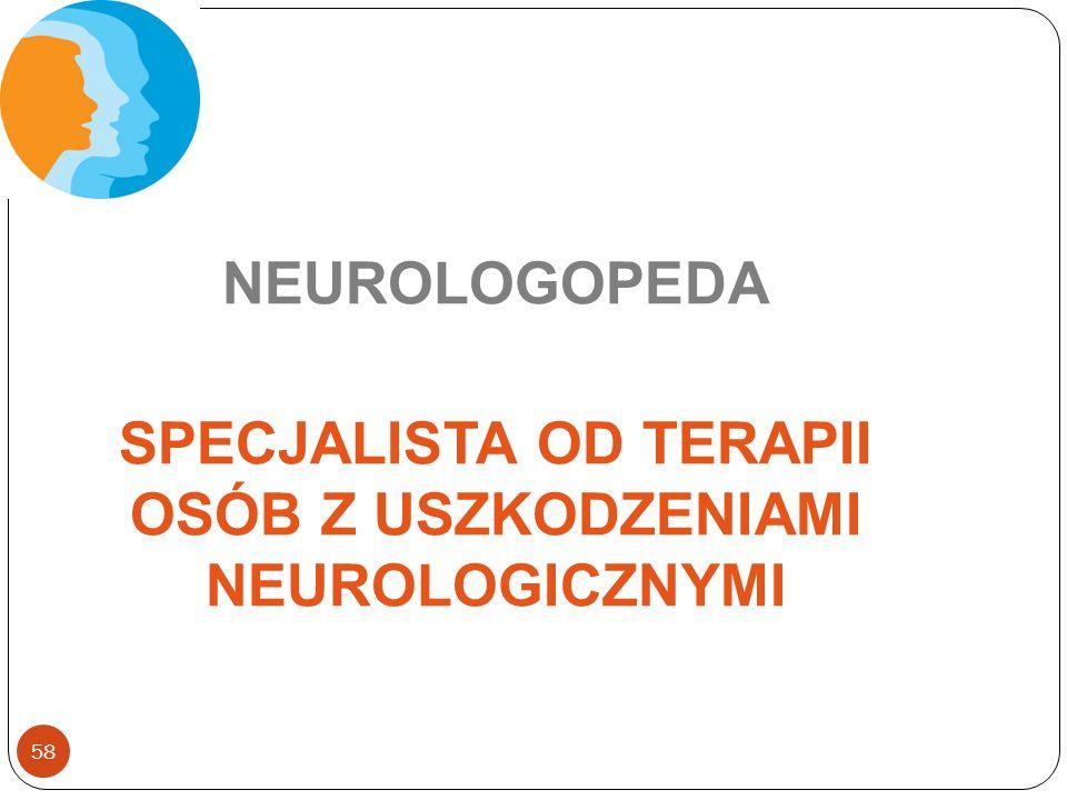 58 NEUROLOGOPEDA SPECJALISTA OD TERAPII OSÓB Z USZKODZENIAMI NEUROLOGICZNYMI