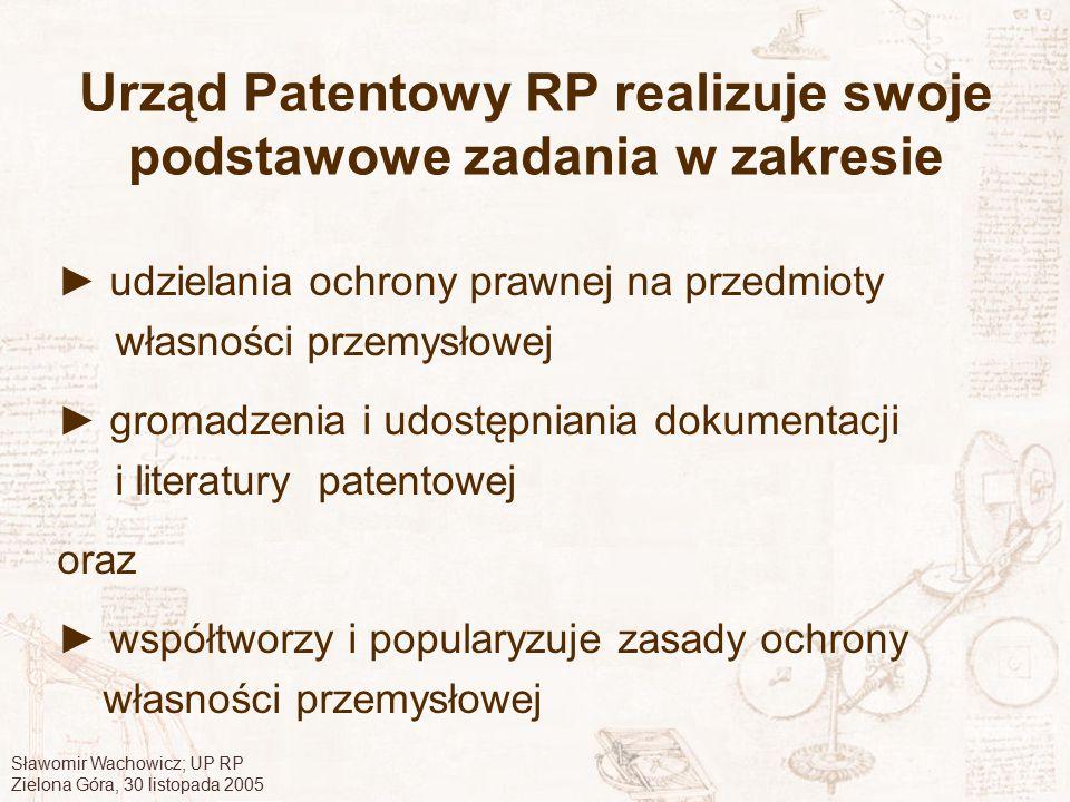 Sławomir Wachowicz; UP RP Zielona Góra, 30 listopada 2005 Urząd Patentowy RP realizuje swoje podstawowe zadania w zakresie ► udzielania ochrony prawne