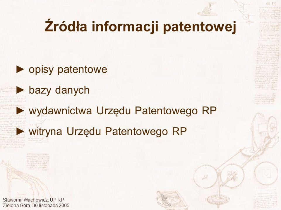 Sławomir Wachowicz; UP RP Zielona Góra, 30 listopada 2005 Źródła informacji patentowej ► opisy patentowe ► bazy danych ► wydawnictwa Urzędu Patentoweg