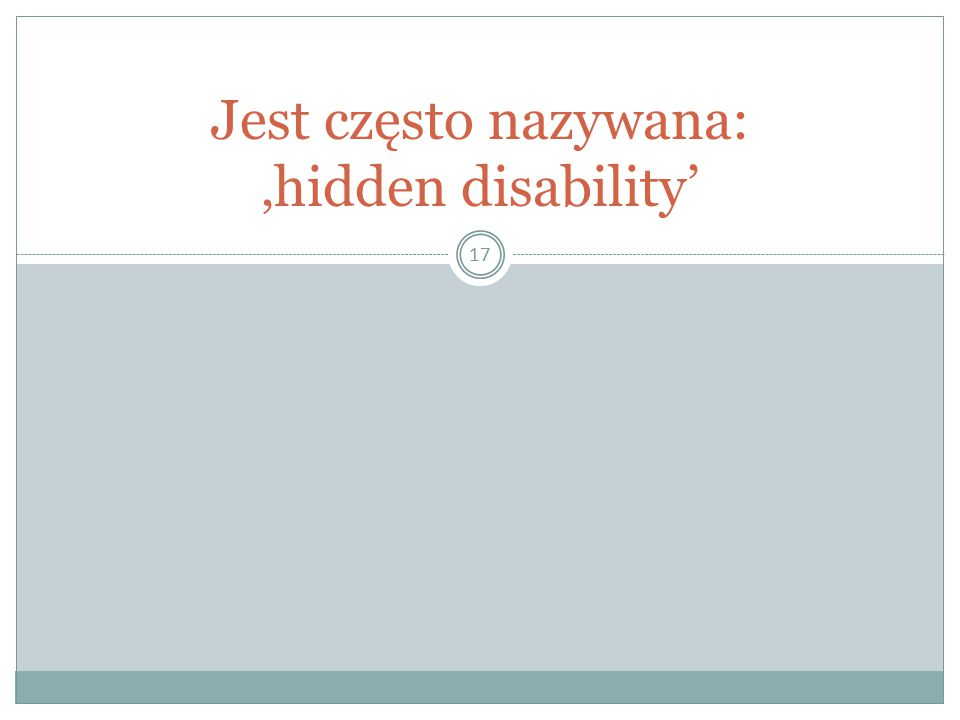 17 Jest często nazywana: 'hidden disability'