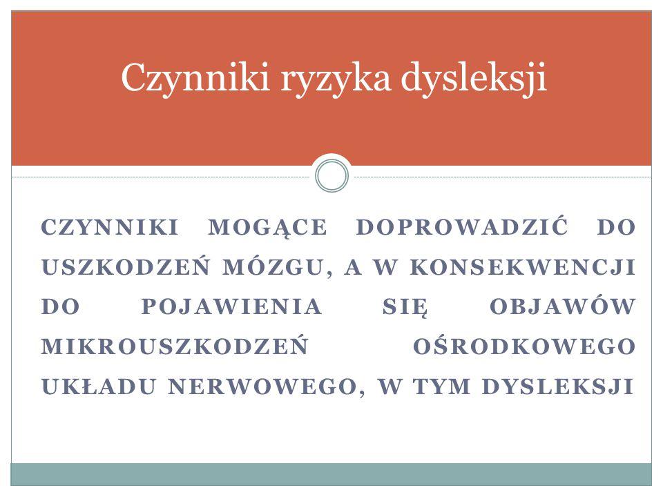 CZYNNIKI MOGĄCE DOPROWADZIĆ DO USZKODZEŃ MÓZGU, A W KONSEKWENCJI DO POJAWIENIA SIĘ OBJAWÓW MIKROUSZKODZEŃ OŚRODKOWEGO UKŁADU NERWOWEGO, W TYM DYSLEKSJI Czynniki ryzyka dysleksji