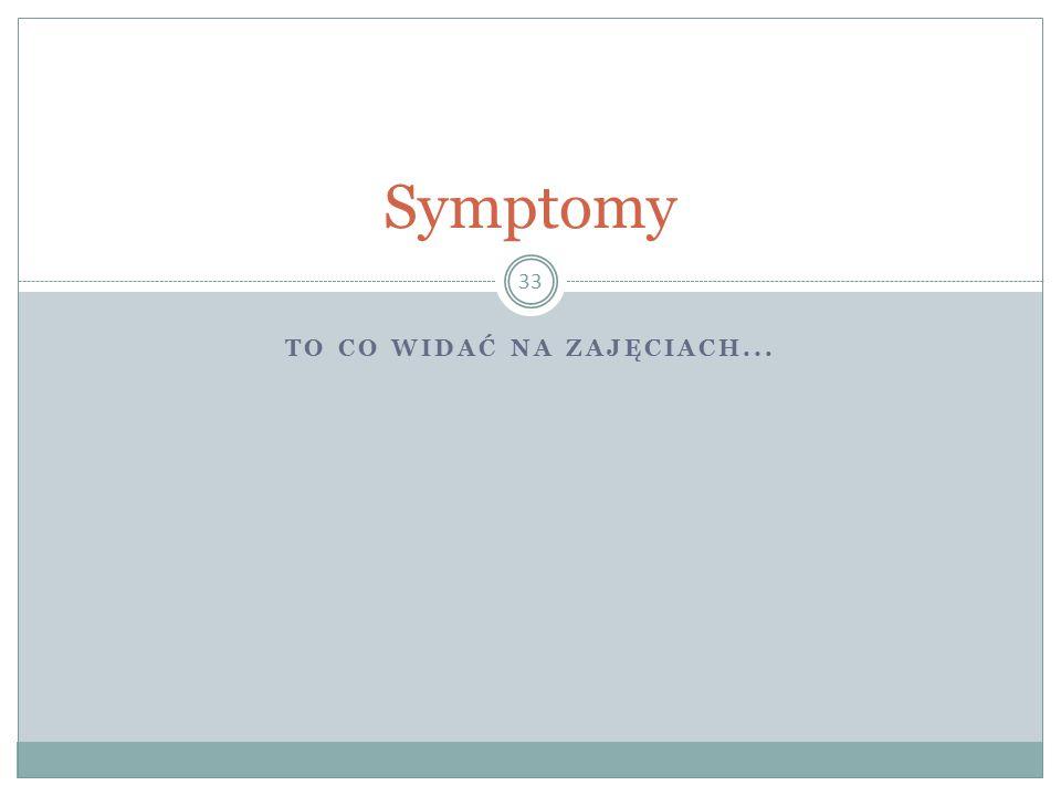 TO CO WIDAĆ NA ZAJĘCIACH... 33 Symptomy