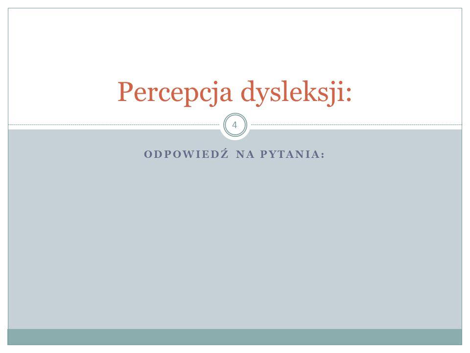 ODPOWIEDŹ NA PYTANIA: 4 Percepcja dysleksji: