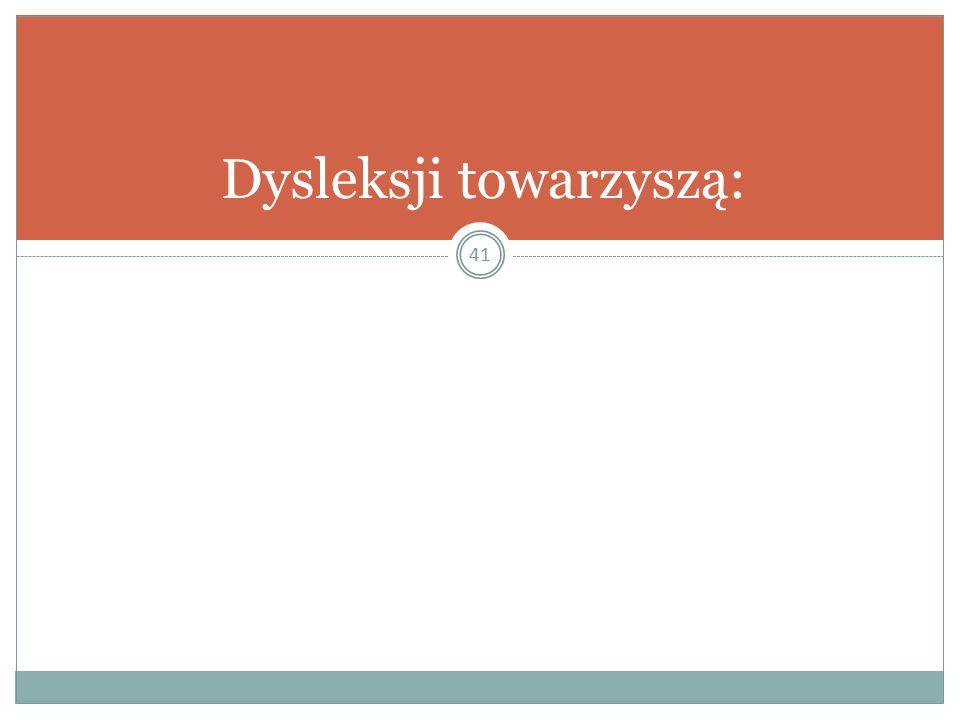 41 Dysleksji towarzyszą: