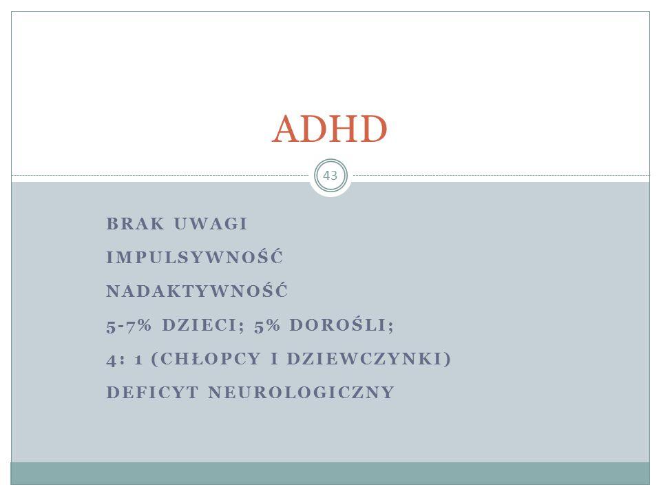 BRAK UWAGI IMPULSYWNOŚĆ NADAKTYWNOŚĆ 5-7% DZIECI; 5% DOROŚLI; 4: 1 (CHŁOPCY I DZIEWCZYNKI) DEFICYT NEUROLOGICZNY 43 ADHD