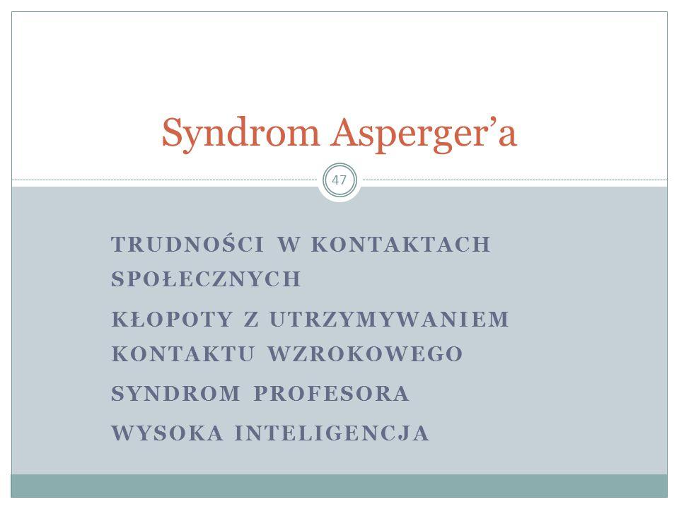 TRUDNOŚCI W KONTAKTACH SPOŁECZNYCH KŁOPOTY Z UTRZYMYWANIEM KONTAKTU WZROKOWEGO SYNDROM PROFESORA WYSOKA INTELIGENCJA 47 Syndrom Asperger'a