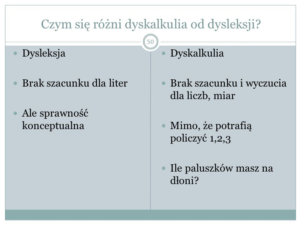 Czym się różni dyskalkulia od dysleksji? 50 Dysleksja Brak szacunku dla liter Ale sprawność konceptualna Dyskalkulia Brak szacunku i wyczucia dla licz