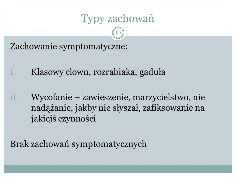 Typy zachowań 65 Zachowanie symptomatyczne: I. Klasowy clown, rozrabiaka, gaduła II. Wycofanie – zawieszenie, marzycielstwo, nie nadążanie, jakby nie