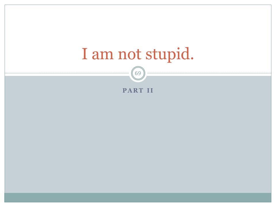 PART II 69 I am not stupid.