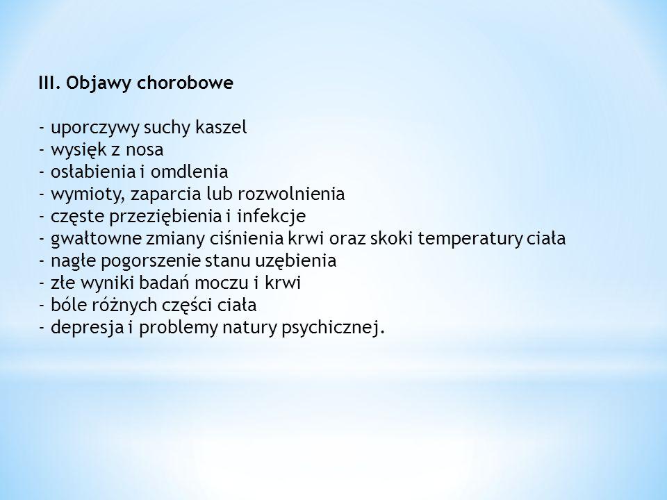 III. Objawy chorobowe - uporczywy suchy kaszel - wysięk z nosa - osłabienia i omdlenia - wymioty, zaparcia lub rozwolnienia - częste przeziębienia i i