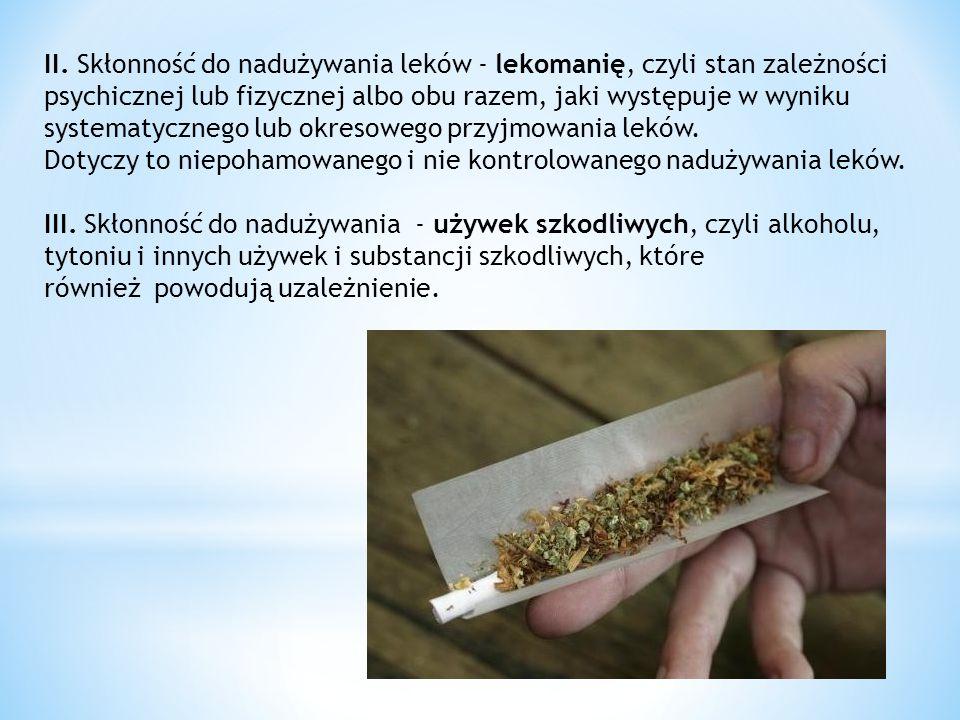 II. Skłonność do nadużywania leków - lekomanię, czyli stan zależności psychicznej lub fizycznej albo obu razem, jaki występuje w wyniku systematyczneg