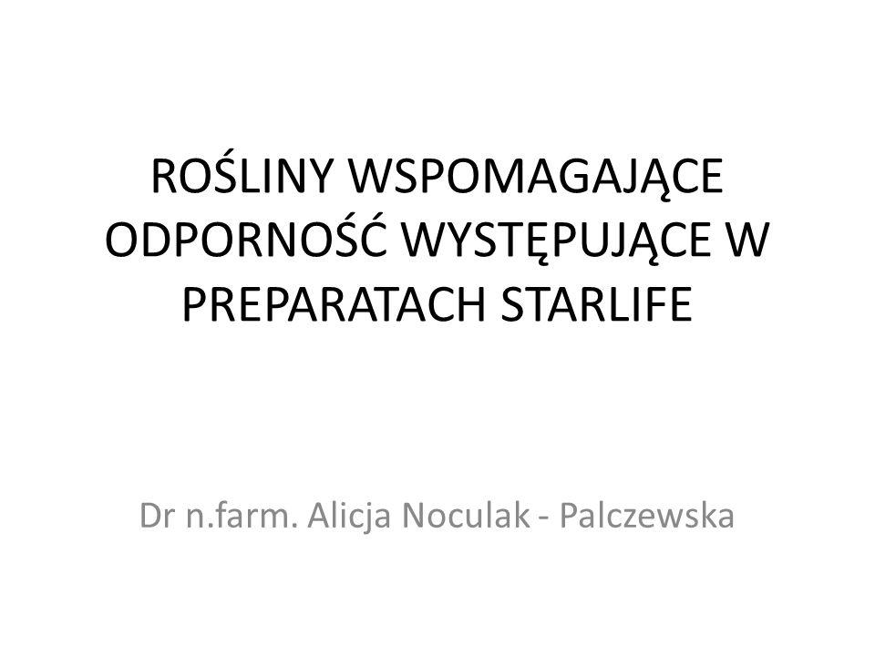 ROŚLINY WSPOMAGAJĄCE ODPORNOŚĆ WYSTĘPUJĄCE W PREPARATACH STARLIFE Dr n.farm. Alicja Noculak - Palczewska