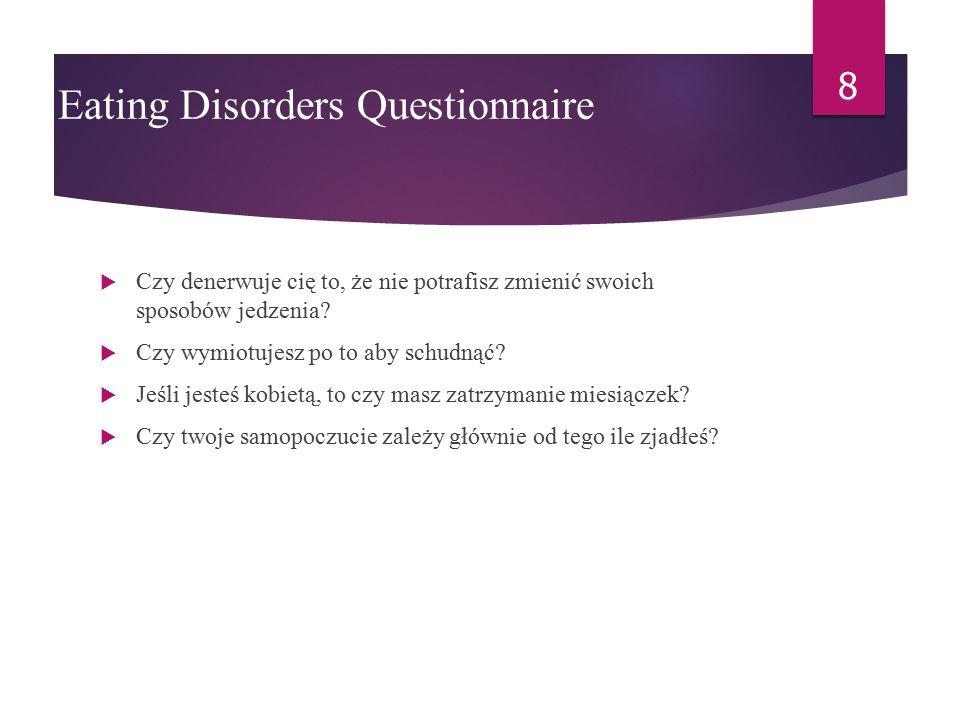 Eating Disorders Questionnaire  Czy jesteś nadmiernie zainteresowany jedzeniem, dietami, swoją wagą?  Czy jesz pomimo, że nie jesteś głodny, lub tra