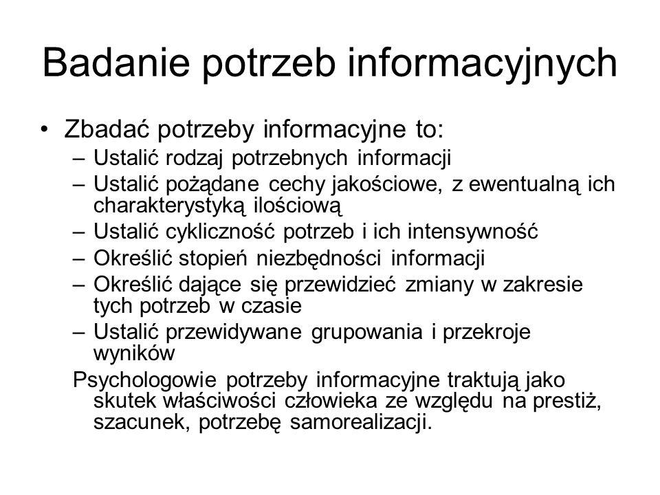 Badanie potrzeb informacyjnych Zbadać potrzeby informacyjne to: –Ustalić rodzaj potrzebnych informacji –Ustalić pożądane cechy jakościowe, z ewentualn