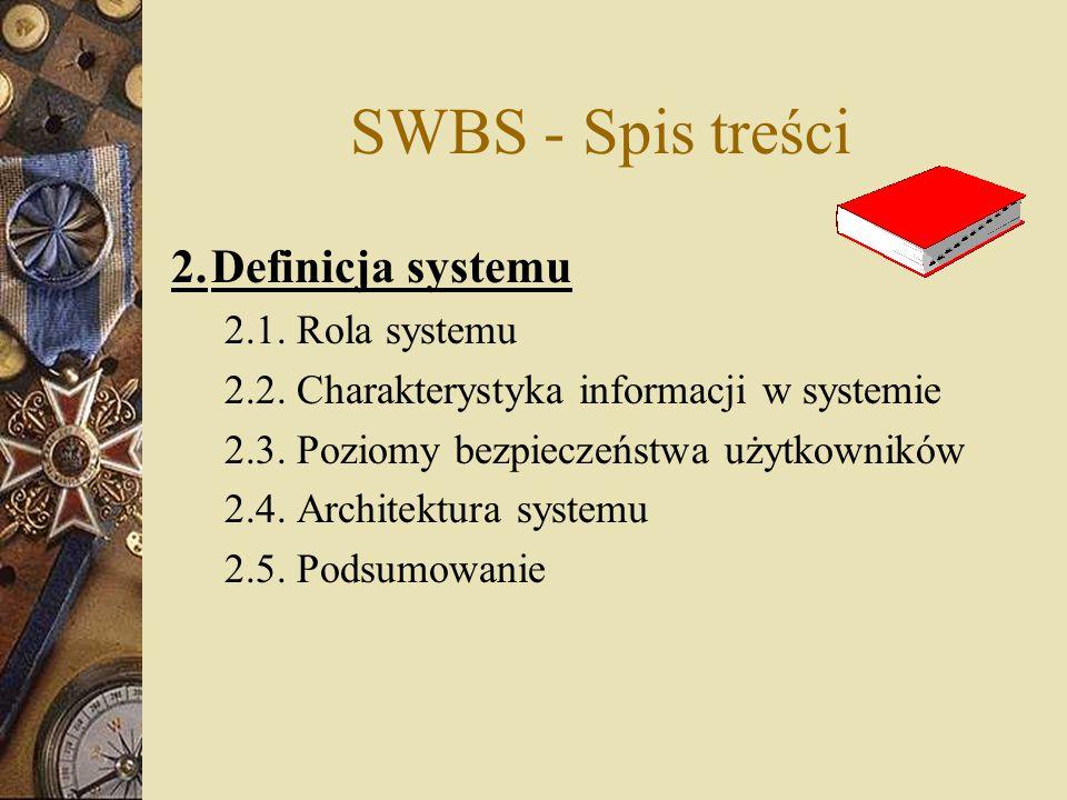 SWBS - Spis treści 2.Definicja systemu 2.1. Rola systemu 2.2. Charakterystyka informacji w systemie 2.3. Poziomy bezpieczeństwa użytkowników 2.4. Arch