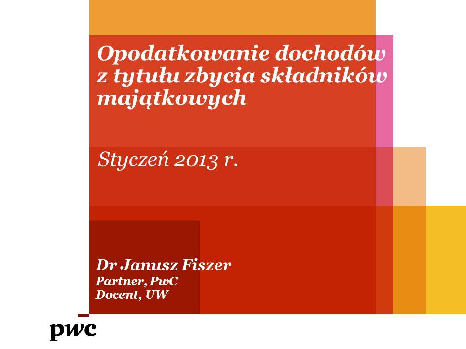 Opodatkowanie dochodów z tytułu zbycia składników majątkowych Dr Janusz Fiszer Partner, PwC Docent, UW Styczeń 2013 r.