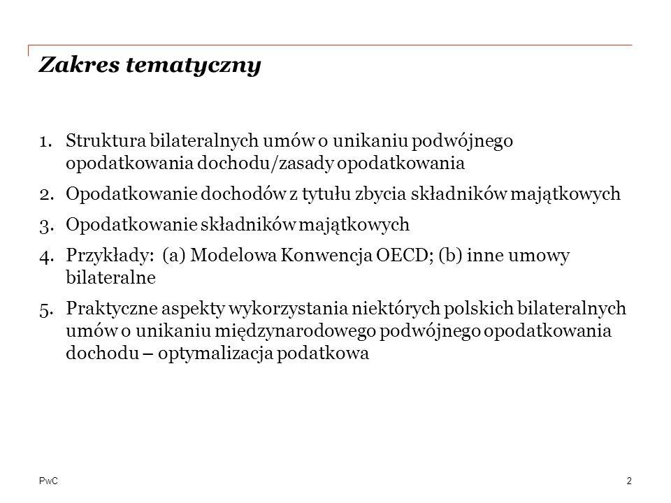 PwC Zakres tematyczny 1.Struktura bilateralnych umów o unikaniu podwójnego opodatkowania dochodu/zasady opodatkowania 2.Opodatkowanie dochodów z tytułu zbycia składników majątkowych 3.Opodatkowanie składników majątkowych 4.Przykłady: (a) Modelowa Konwencja OECD; (b) inne umowy bilateralne 5.Praktyczne aspekty wykorzystania niektórych polskich bilateralnych umów o unikaniu międzynarodowego podwójnego opodatkowania dochodu – optymalizacja podatkowa 2