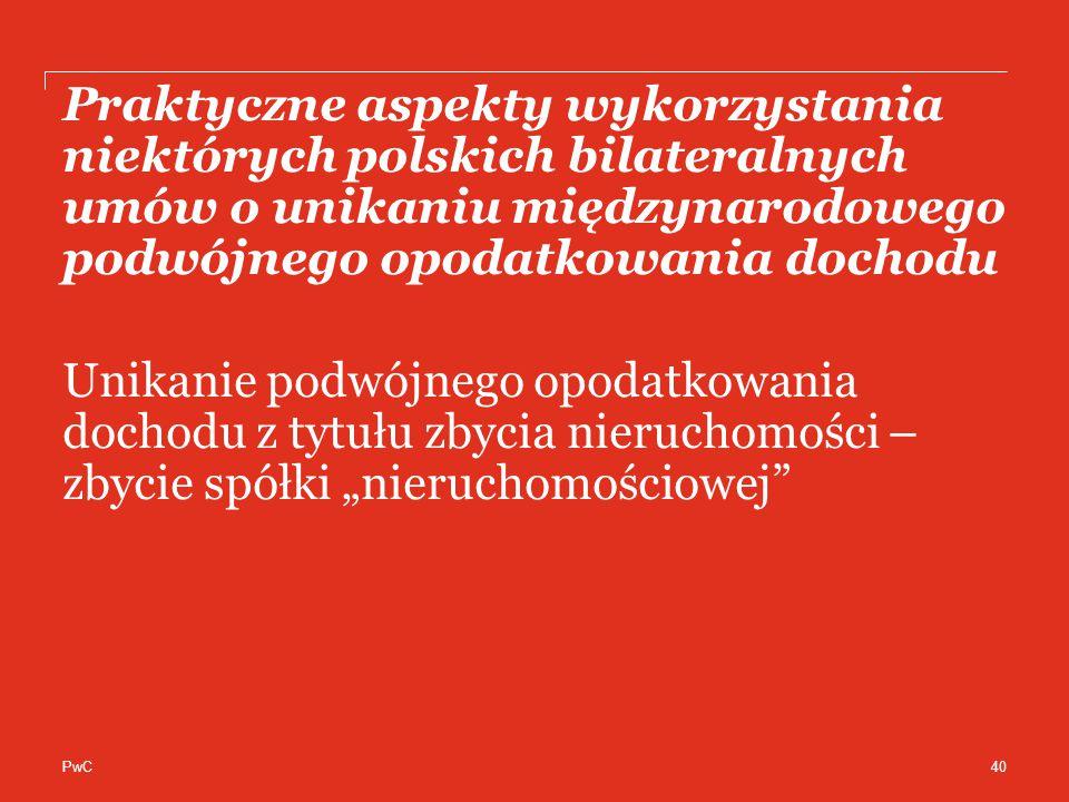 """PwC Praktyczne aspekty wykorzystania niektórych polskich bilateralnych umów o unikaniu międzynarodowego podwójnego opodatkowania dochodu Unikanie podwójnego opodatkowania dochodu z tytułu zbycia nieruchomości – zbycie spółki """"nieruchomościowej 40"""