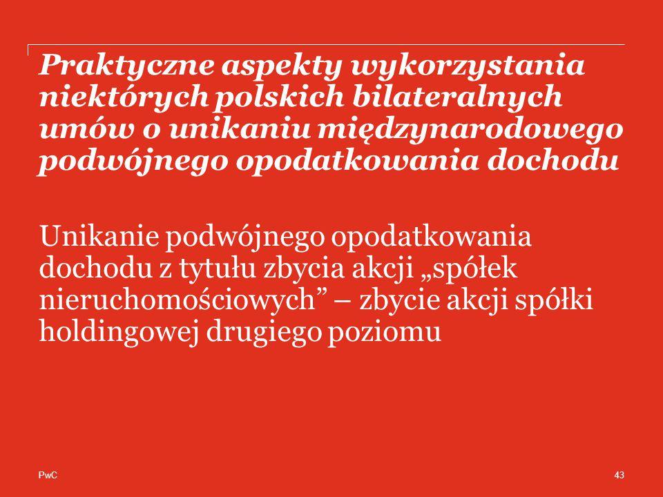 """PwC Praktyczne aspekty wykorzystania niektórych polskich bilateralnych umów o unikaniu międzynarodowego podwójnego opodatkowania dochodu Unikanie podwójnego opodatkowania dochodu z tytułu zbycia akcji """"spółek nieruchomościowych – zbycie akcji spółki holdingowej drugiego poziomu 43"""
