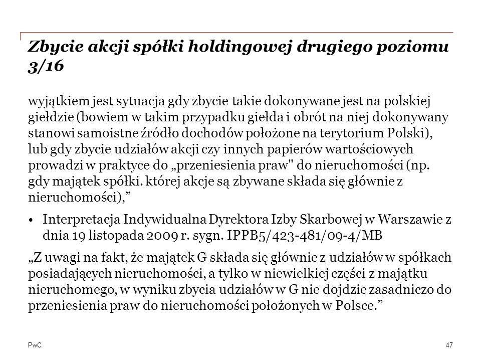 """PwC Zbycie akcji spółki holdingowej drugiego poziomu 3/16 wyjątkiem jest sytuacja gdy zbycie takie dokonywane jest na polskiej giełdzie (bowiem w takim przypadku giełda i obrót na niej dokonywany stanowi samoistne źródło dochodów położone na terytorium Polski), lub gdy zbycie udziałów akcji czy innych papierów wartościowych prowadzi w praktyce do """"przeniesienia praw do nieruchomości (np."""