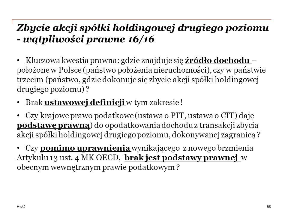 PwC Zbycie akcji spółki holdingowej drugiego poziomu - wątpliwości prawne 16/16 Kluczowa kwestia prawna: gdzie znajduje się źródło dochodu – położone w Polsce (państwo położenia nieruchomości), czy w państwie trzecim (państwo, gdzie dokonuje się zbycie akcji spółki holdingowej drugiego poziomu) .