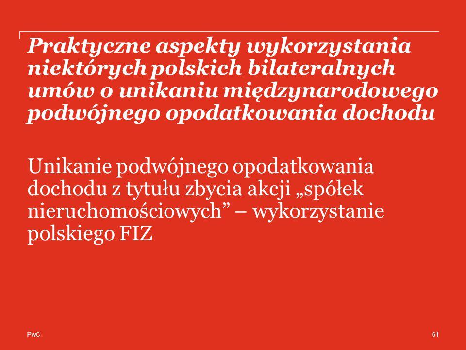 """PwC Praktyczne aspekty wykorzystania niektórych polskich bilateralnych umów o unikaniu międzynarodowego podwójnego opodatkowania dochodu Unikanie podwójnego opodatkowania dochodu z tytułu zbycia akcji """"spółek nieruchomościowych – wykorzystanie polskiego FIZ 61"""