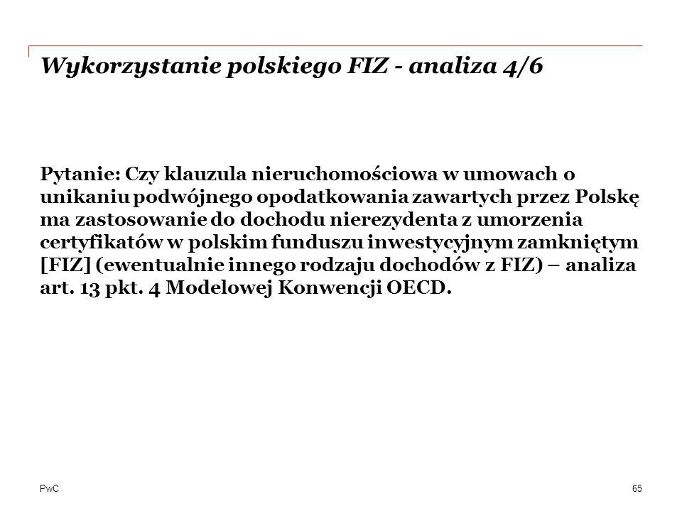 PwC Wykorzystanie polskiego FIZ - analiza 4/6 Pytanie: Czy klauzula nieruchomościowa w umowach o unikaniu podwójnego opodatkowania zawartych przez Polskę ma zastosowanie do dochodu nierezydenta z umorzenia certyfikatów w polskim funduszu inwestycyjnym zamkniętym [FIZ] (ewentualnie innego rodzaju dochodów z FIZ) – analiza art.