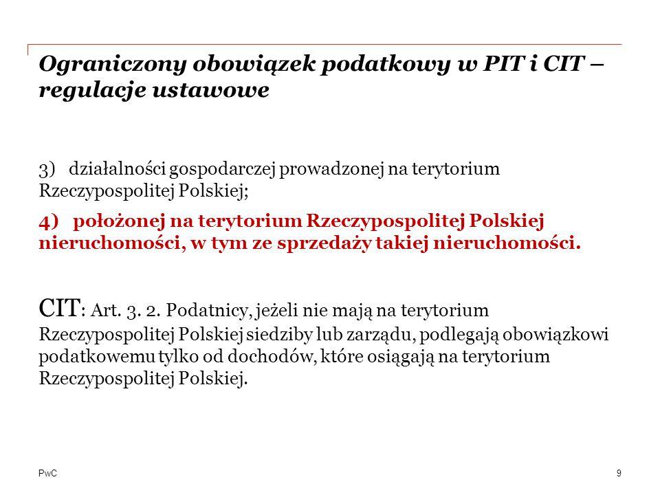 PwC Ograniczony obowiązek podatkowy w PIT i CIT – regulacje ustawowe 3) działalności gospodarczej prowadzonej na terytorium Rzeczypospolitej Polskiej; 4) położonej na terytorium Rzeczypospolitej Polskiej nieruchomości, w tym ze sprzedaży takiej nieruchomości.
