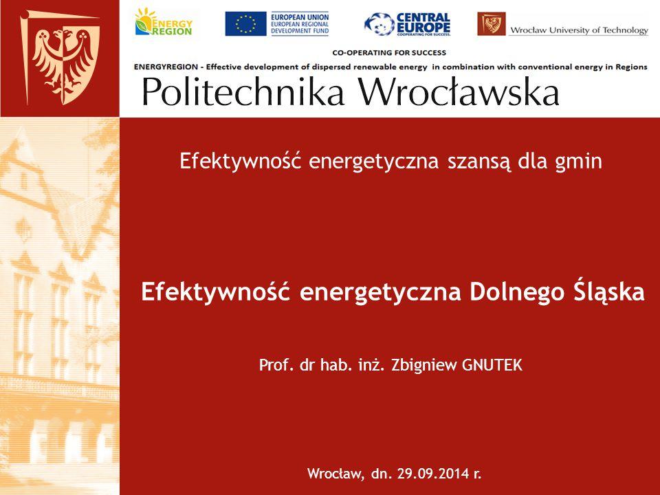 Efektywność energetyczna Dolnego Śląska Wrocław, dn. 29.09.2014 r. Prof. dr hab. inż. Zbigniew GNUTEK Efektywność energetyczna szansą dla gmin