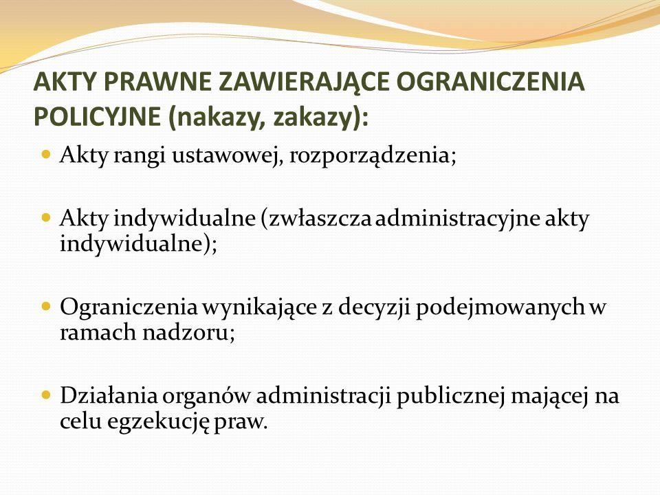 AKTY PRAWNE ZAWIERAJĄCE OGRANICZENIA POLICYJNE (nakazy, zakazy): Akty rangi ustawowej, rozporządzenia; Akty indywidualne (zwłaszcza administracyjne akty indywidualne); Ograniczenia wynikające z decyzji podejmowanych w ramach nadzoru; Działania organów administracji publicznej mającej na celu egzekucję praw.