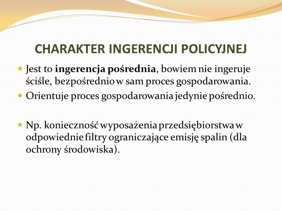 CHARAKTER INGERENCJI POLICYJNEJ Jest to ingerencja pośrednia, bowiem nie ingeruje ściśle, bezpośrednio w sam proces gospodarowania. Orientuje proces g