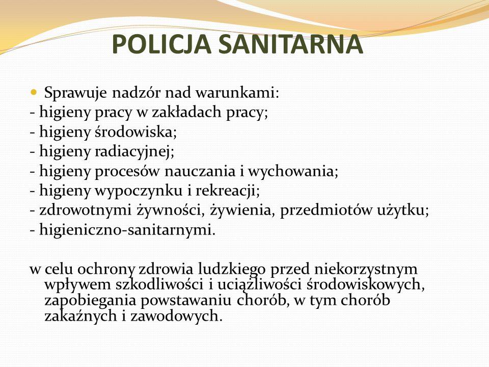 POLICJA SANITARNA Sprawuje nadzór nad warunkami: - higieny pracy w zakładach pracy; - higieny środowiska; - higieny radiacyjnej; - higieny procesów nauczania i wychowania; - higieny wypoczynku i rekreacji; - zdrowotnymi żywności, żywienia, przedmiotów użytku; - higieniczno-sanitarnymi.