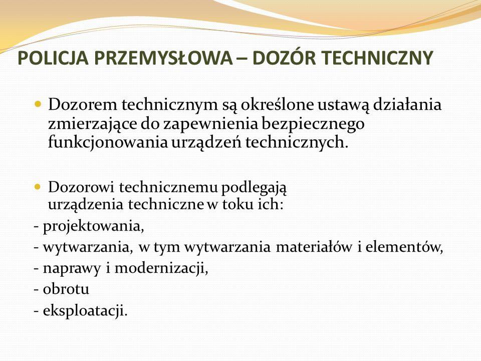 POLICJA PRZEMYSŁOWA – DOZÓR TECHNICZNY Dozorem technicznym są określone ustawą działania zmierzające do zapewnienia bezpiecznego funkcjonowania urządz