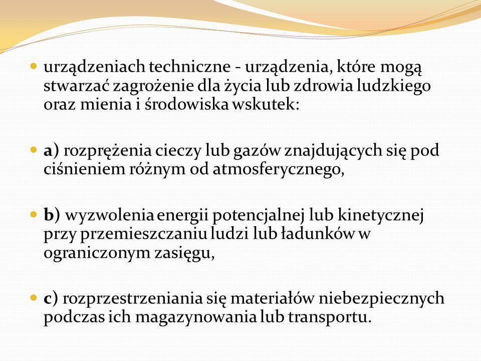 urządzeniach techniczne - urządzenia, które mogą stwarzać zagrożenie dla życia lub zdrowia ludzkiego oraz mienia i środowiska wskutek: a) rozprężenia cieczy lub gazów znajdujących się pod ciśnieniem różnym od atmosferycznego, b) wyzwolenia energii potencjalnej lub kinetycznej przy przemieszczaniu ludzi lub ładunków w ograniczonym zasięgu, c) rozprzestrzeniania się materiałów niebezpiecznych podczas ich magazynowania lub transportu.